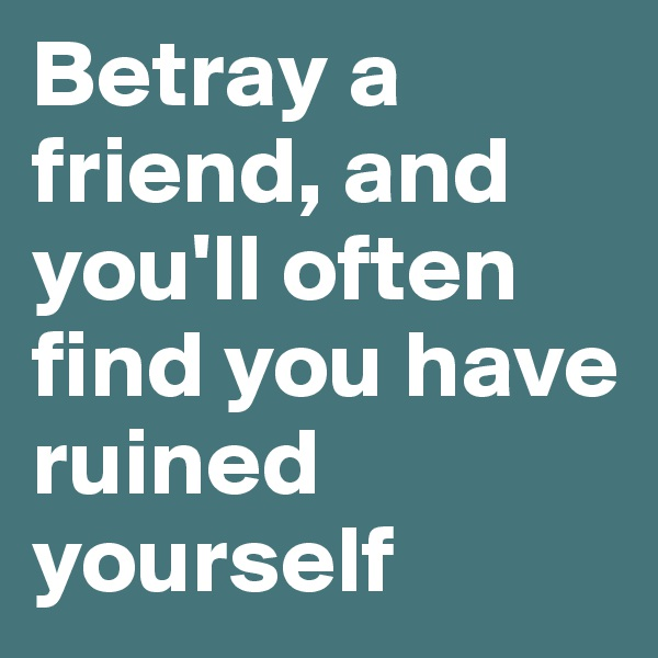 Betray a friend, and you'll often find you have ruined yourself