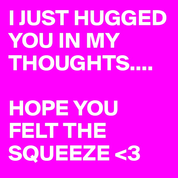 I JUST HUGGED YOU IN MY THOUGHTS....  HOPE YOU FELT THE SQUEEZE <3