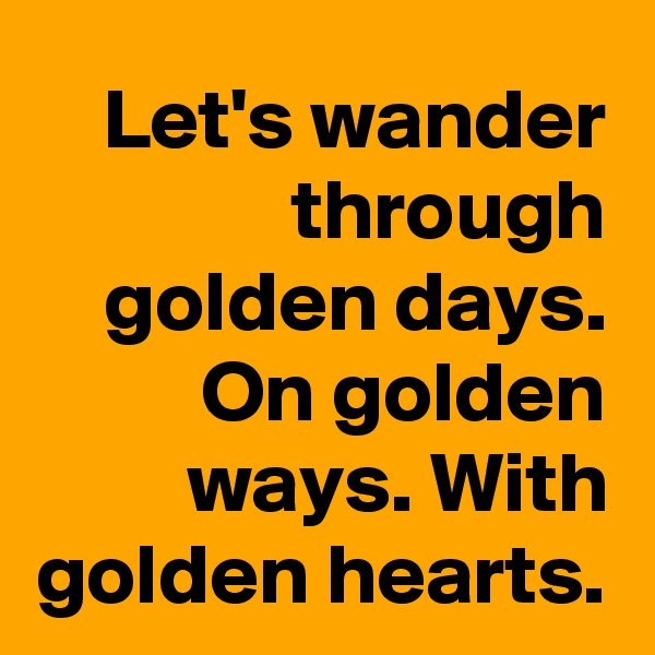 Let's wander through golden days. On golden ways. With golden hearts.