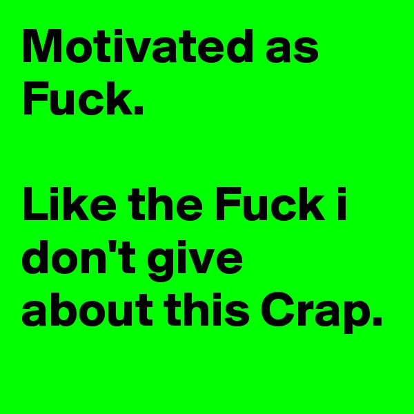 Motivated as Fuck.  Like the Fuck i don't give about this Crap.