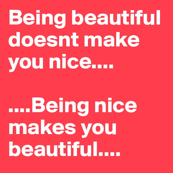 Being beautiful doesnt make you nice....  ....Being nice makes you beautiful....