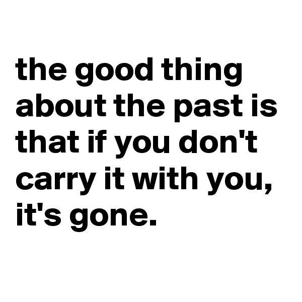 the good thing about the past is that if you don't carry it with you, it's gone.