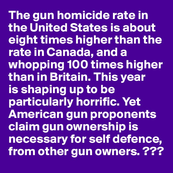The gun homicide rate in the United States is about eight times higher than the rate in Canada, and a whopping 100 times higher than in Britain. This year  is shaping up to be particularly horrific. Yet American gun proponents claim gun ownership is necessary for self defence, from other gun owners. ???