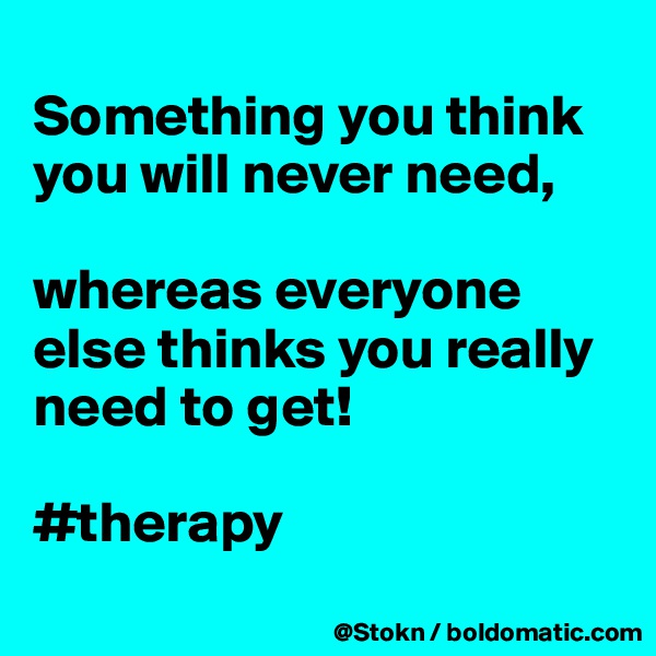 Something you think you will never need,  whereas everyone else thinks you really need to get!  #therapy