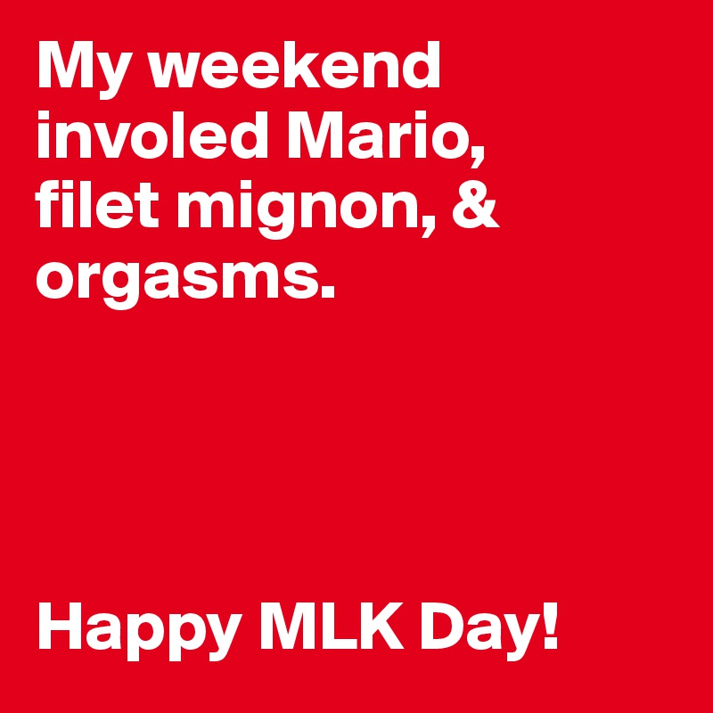 My weekend involed Mario,  filet mignon, & orgasms.      Happy MLK Day!