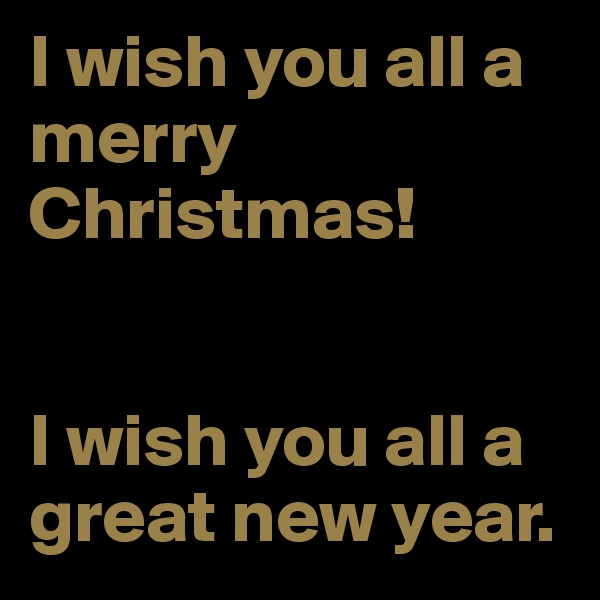 I wish you all a merry Christmas!   I wish you all a great new year.