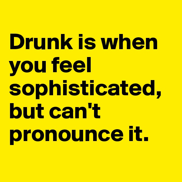 Drunk is when you feel sophisticated,but can't pronounce it.