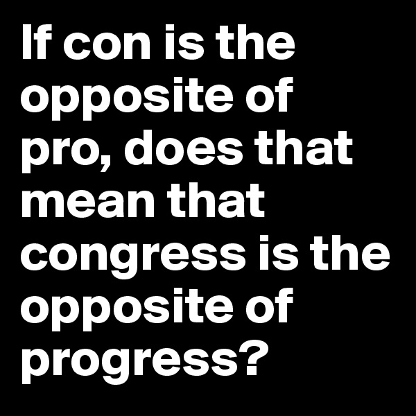 If con is the opposite of pro, does that mean that congress is the opposite of progress?