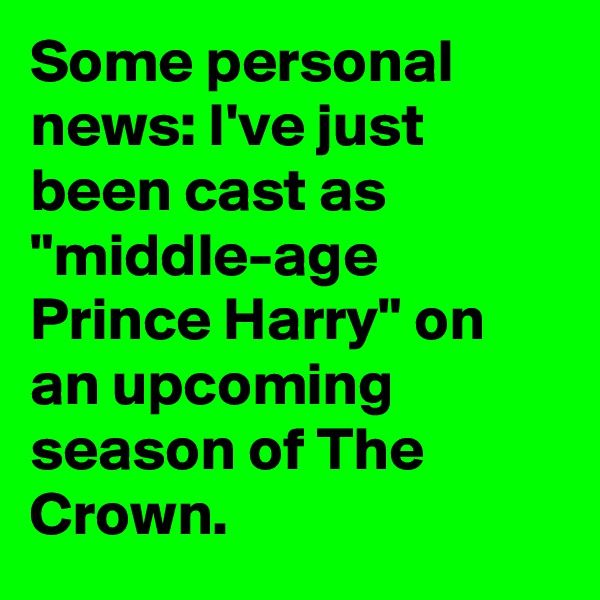 "Some personal news: I've just been cast as ""middle-age Prince Harry"" on an upcoming season of The Crown."
