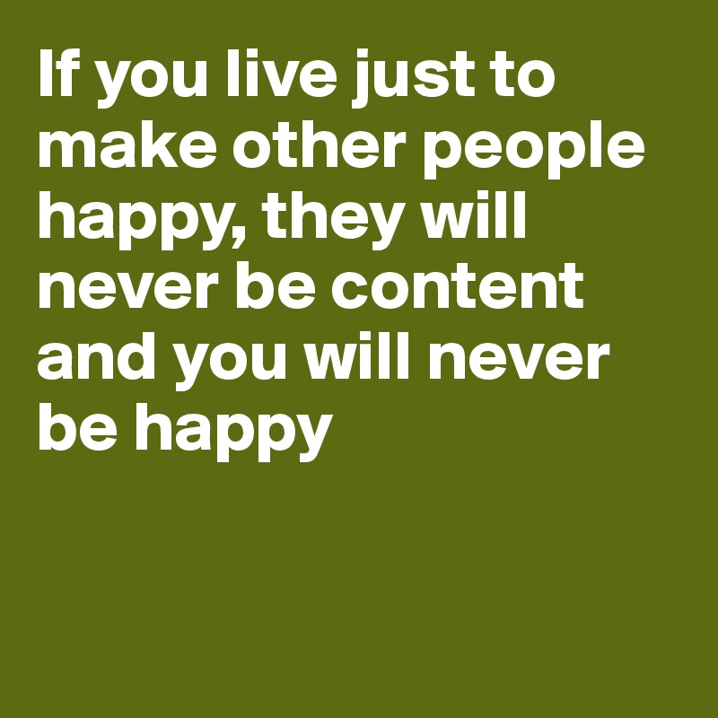 If you live just to make other people happy, they will never be content and you will never be happy