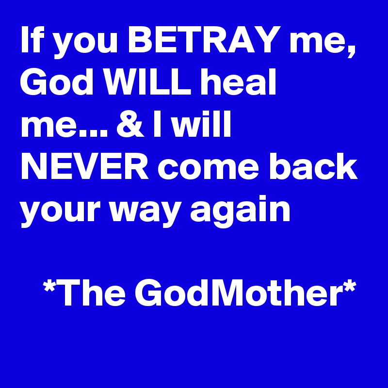 If you BETRAY me, God WILL heal me    & I will NEVER come