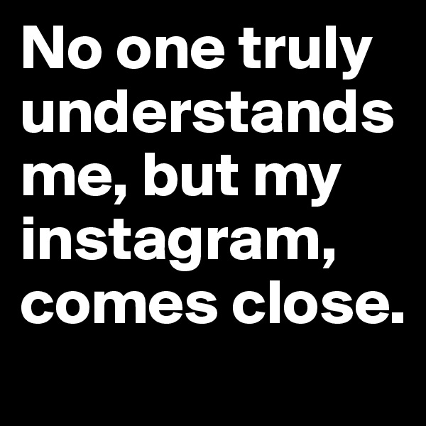 No one truly understands me, but my instagram, comes close.