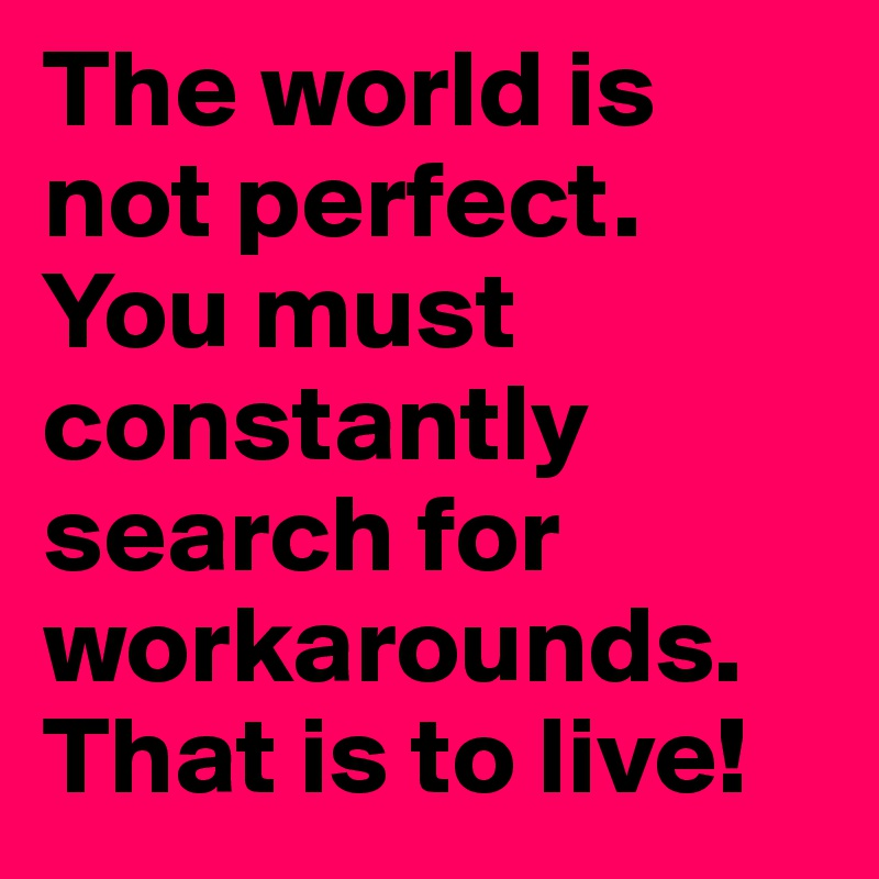 The world is not perfect. You must constantly search for workarounds. That is to live!