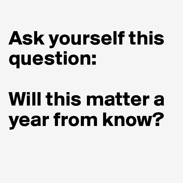 Ask yourself this question:  Will this matter a year from know?