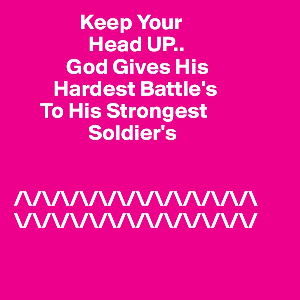 Keep Your                  Head UP..             God Gives His          Hardest Battle's       To His Strongest                  Soldier's      /\/\/\/\/\/\/\/\/\/\/\/\/\ \/\/\/\/\/\/\/\/\/\/\/\/\/