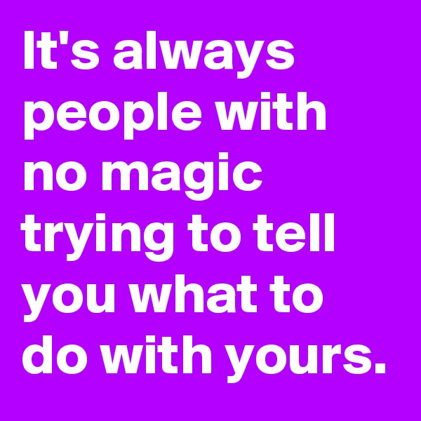 It's always people with no magic trying to tell you what to do with yours.