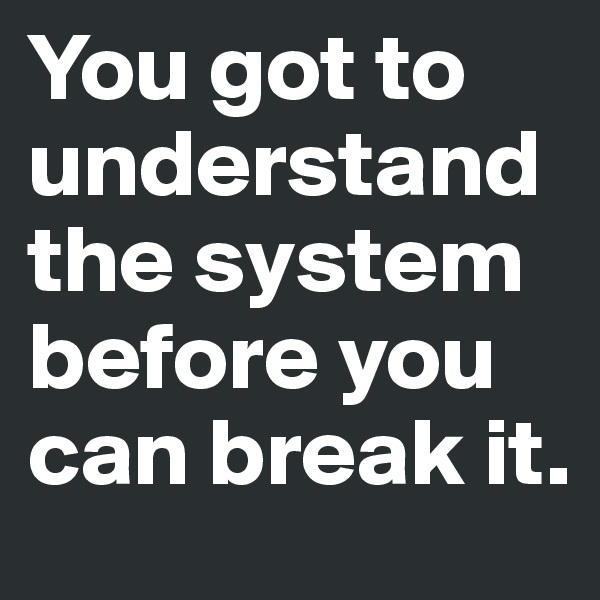 You got to understand the system before you can break it.