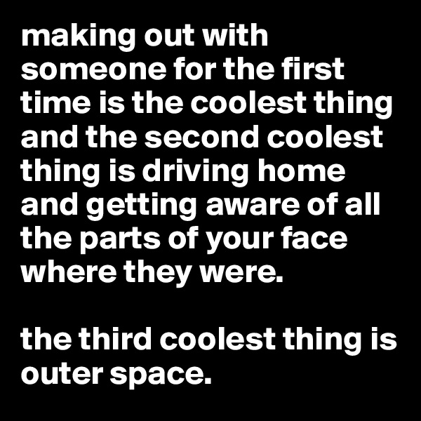 making out with someone for the first time is the coolest thing and the second coolest thing is driving home and getting aware of all the parts of your face where they were.   the third coolest thing is outer space.