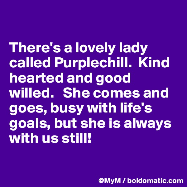There's a lovely lady called Purplechill.  Kind hearted and good willed.   She comes and goes, busy with life's goals, but she is always with us still!