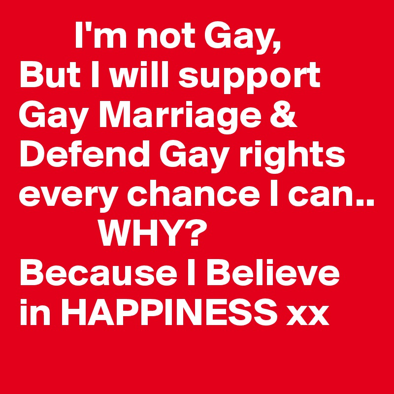I'm not Gay, But I will support Gay Marriage & Defend Gay rights every chance I can..           WHY? Because I Believe in HAPPINESS xx