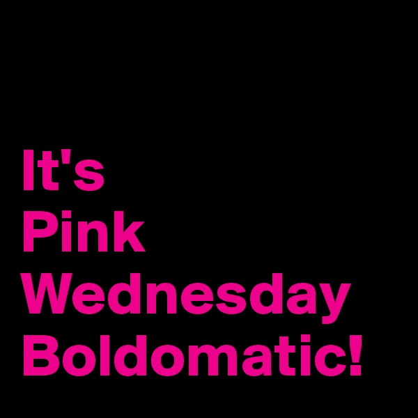 It's  Pink  Wednesday  Boldomatic!