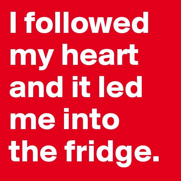 I followed my heart and it led me into the fridge.