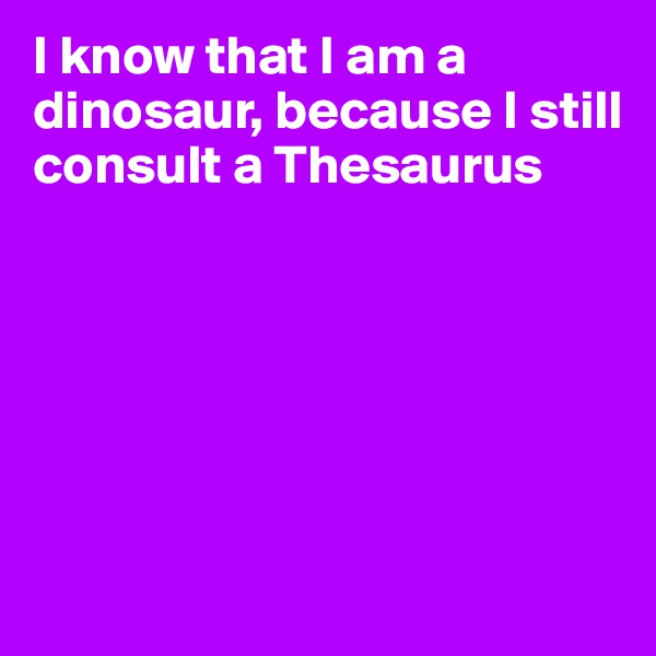 I know that I am a dinosaur, because I still consult a Thesaurus