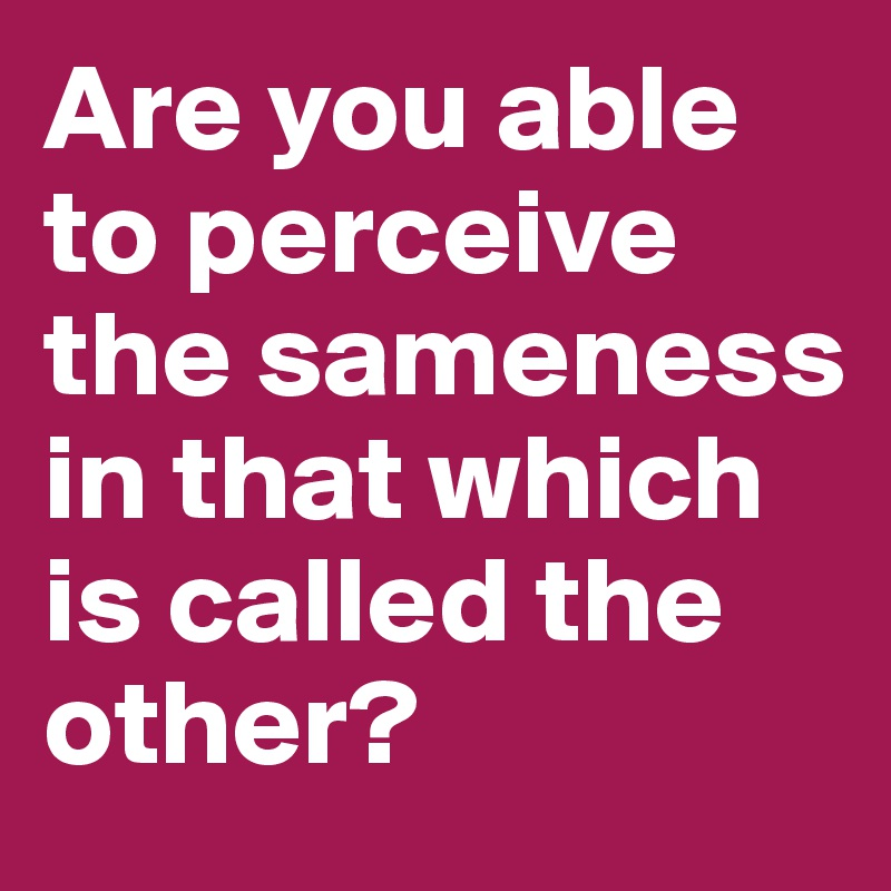 Are you able to perceive the sameness in that which is called the other?