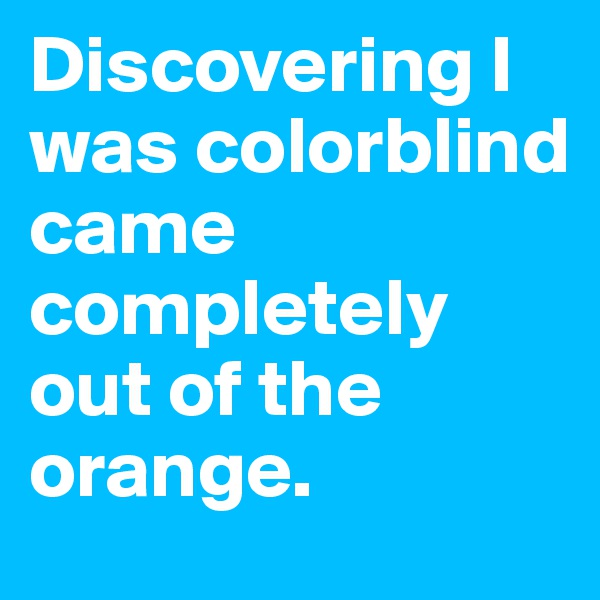 Discovering I was colorblind came completely out of the orange.