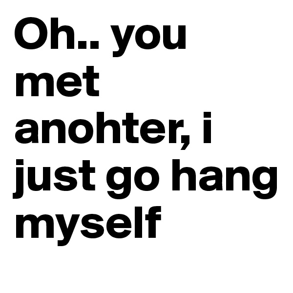 Oh.. you met  anohter, i just go hang myself