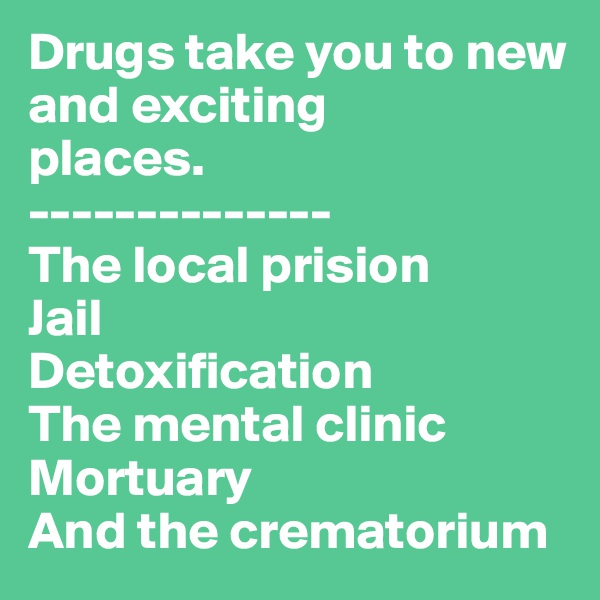 Drugs take you to new  and exciting places. -------------- The local prision Jail Detoxification The mental clinic Mortuary And the crematorium
