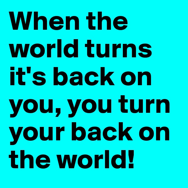 When the world turns it's back on you, you turn your back on the world!