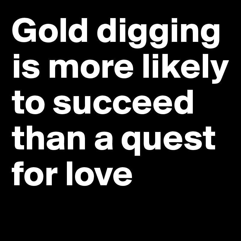 Gold digging is more likely to succeed than a quest for love