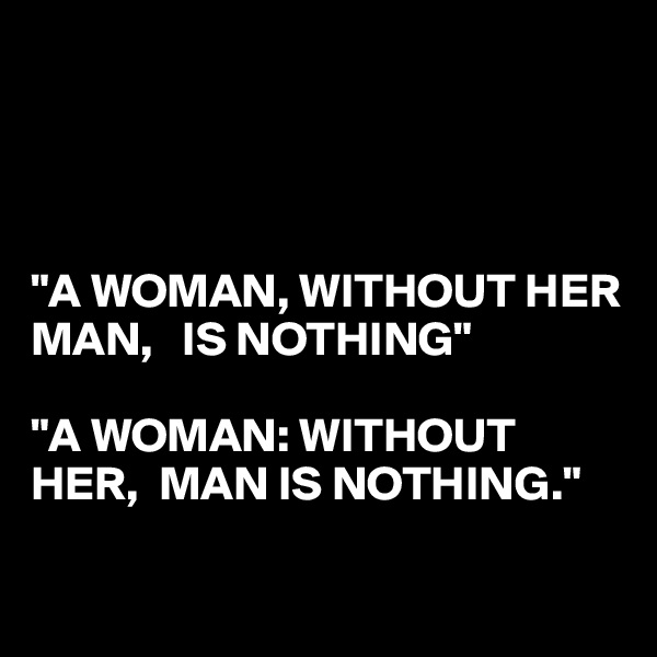 """""""A WOMAN, WITHOUT HER MAN,   IS NOTHING""""  """"A WOMAN: WITHOUT HER,  MAN IS NOTHING."""""""