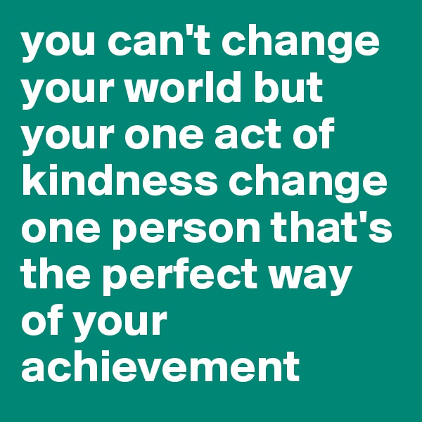 you can't change your world but your one act of kindness change one person that's the perfect way of your achievement