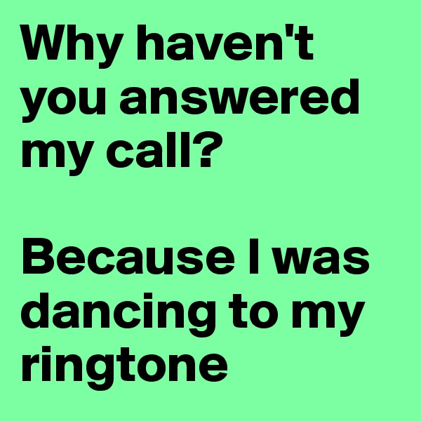 Why haven't you answered my call?  Because I was dancing to my ringtone
