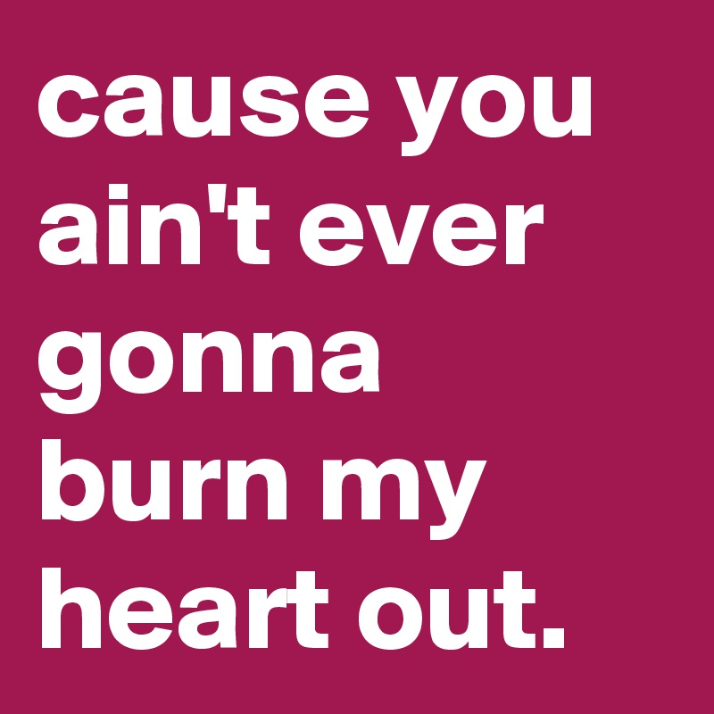 cause you ain't ever gonna burn my heart out.