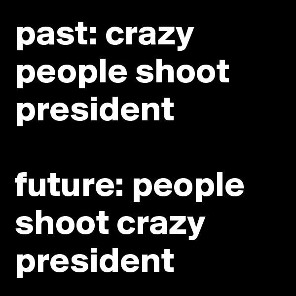 past: crazy people shoot president  future: people shoot crazy president