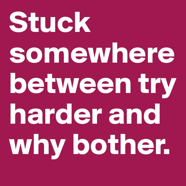 Stuck somewhere between try harder and why bother.