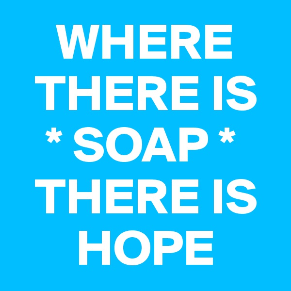 WHERE    THERE IS    * SOAP *     THERE IS        HOPE