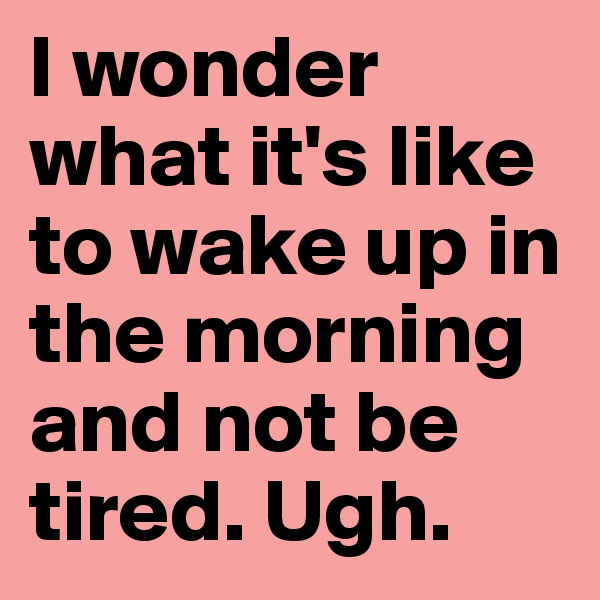 I wonder what it's like to wake up in the morning and not be tired. Ugh.