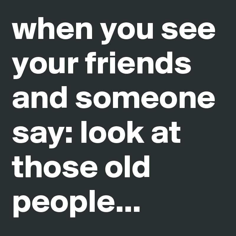 when you see your friends and someone say: look at those old people...