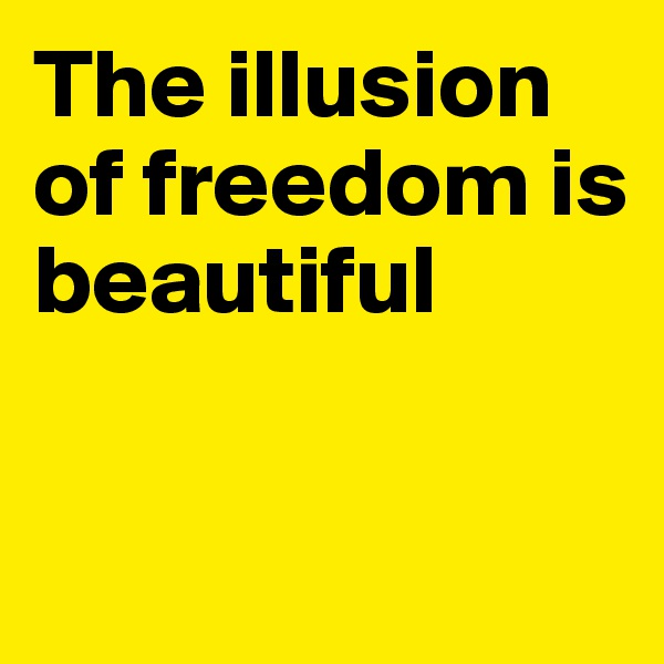 The illusion of freedom is beautiful