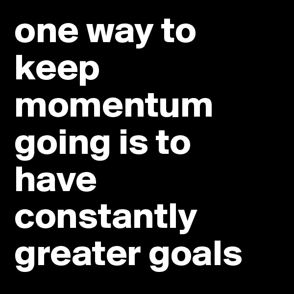 one way to keep momentum going is to have constantly greater goals