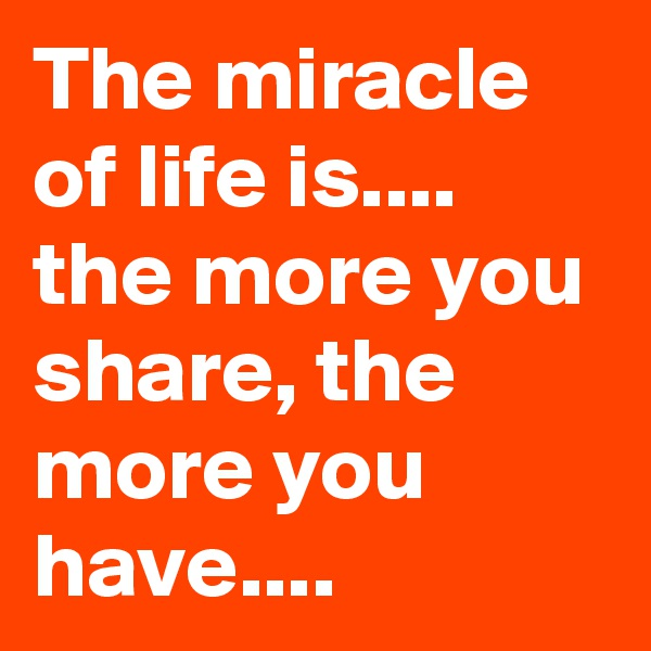 The miracle of life is.... the more you share, the more you have....