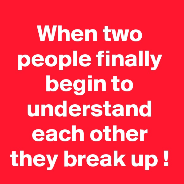 When two people finally begin to understand each other they break up !
