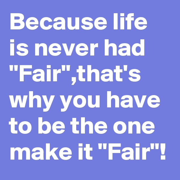 """Because life is never had """"Fair"""",that's why you have to be the one make it """"Fair""""!"""