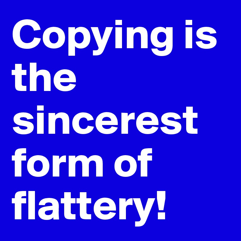 Copying is the sincerest form of flattery!