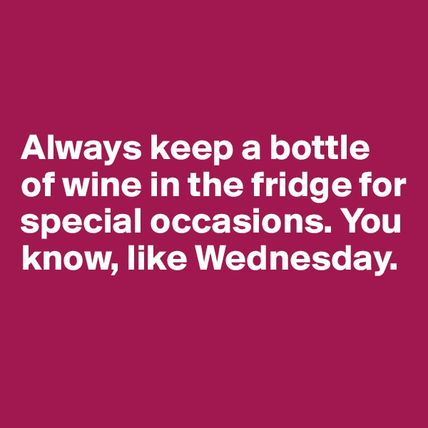 Always keep a bottle of wine in the fridge for special occasions. You know, like Wednesday.