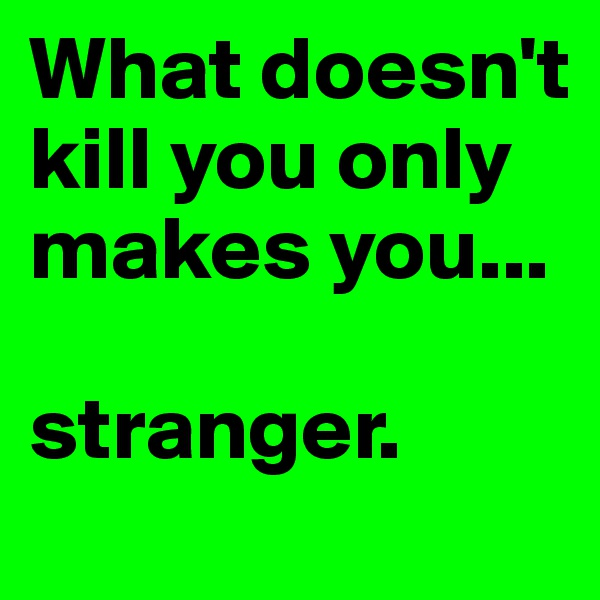 What doesn't kill you only makes you...  stranger.